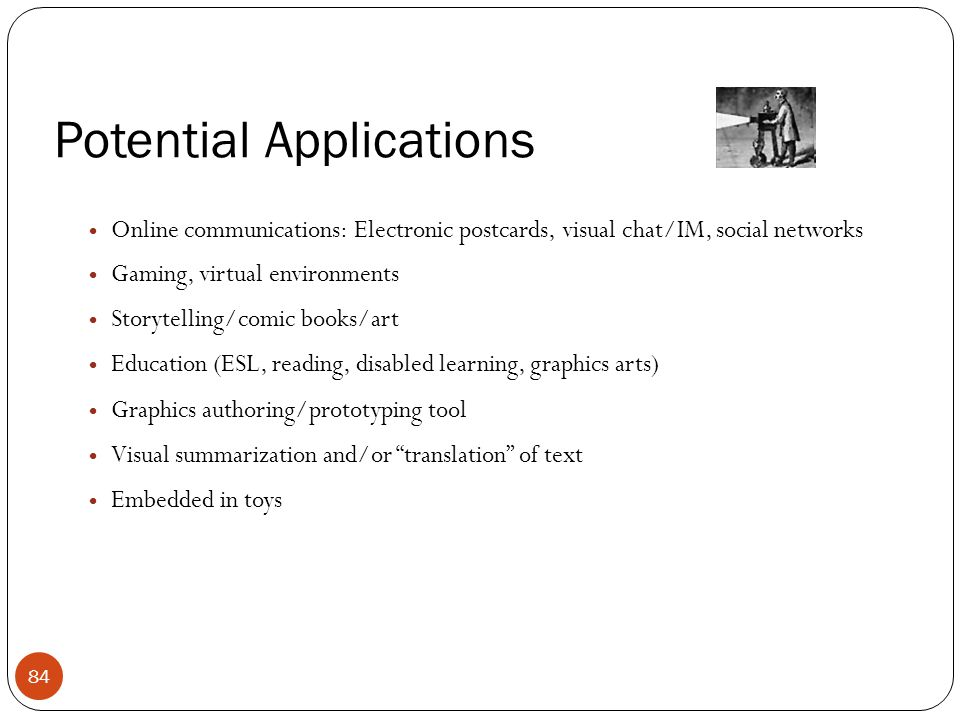 Potential Applications Online communications: Electronic postcards, visual chat/IM, social networks Gaming, virtual environments Storytelling/comic bo
