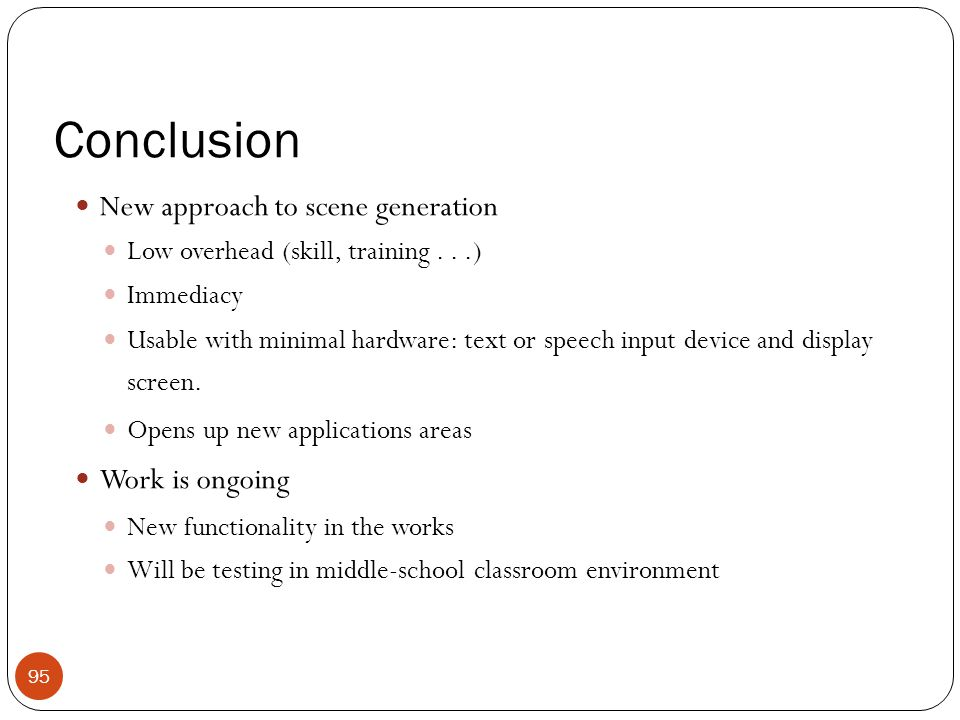 Conclusion New approach to scene generation Low overhead (skill, training...) Immediacy Usable with minimal hardware: text or speech input device and