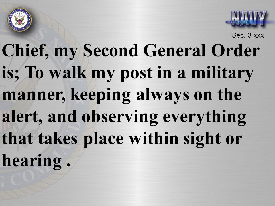 Sec. 3 xxx Chief, my Second General Order is; To walk my post in a military manner, keeping always on the alert, and observing everything that takes p
