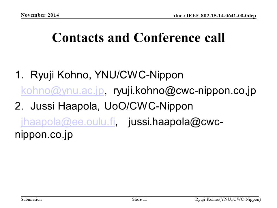 doc.: IEEE 802.15-14-0641-00-0dep Submission 1.Ryuji Kohno, YNU/CWC-Nippon kohno@ynu.ac.jp, ryuji.kohno@cwc-nippon.co,jpkohno@ynu.ac.jp 2.Jussi Haapola, UoO/CWC-Nippon jhaapola@ee.oulu.fi, jussi.haapola@cwc- nippon.co.jpjhaapola@ee.oulu.fi Contacts and Conference call Ryuji Kohno(YNU,/CWC-Nippon)Slide 11 November 2014