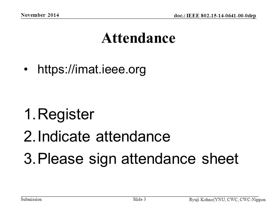 doc.: IEEE 802.15-14-0641-00-0dep Submission https://imat.ieee.org 1.Register 2.Indicate attendance 3.Please sign attendance sheet Attendance Slide 3 November 2014 Ryuji Kohno(YNU, CWC, CWC-Nippon