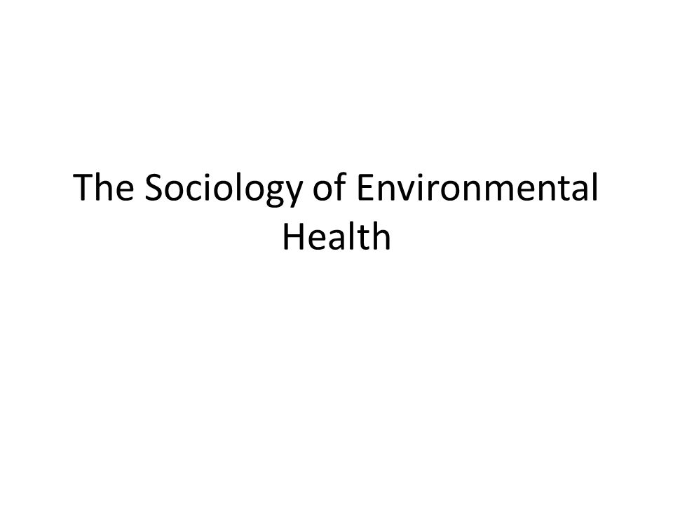 Sociological Processes & Environmental Health Assessments A number of sociological processes play a role in environmental health assessments – Gender inequality (EBCM) – Racial and ethnic identity – Social norms and structures (GWI) – Political economy – Environmental justice