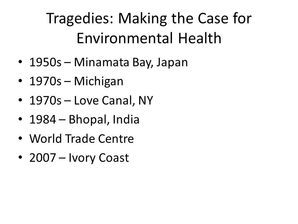 Tragedies: Making the Case for Environmental Health 1950s – Minamata Bay, Japan 1970s – Michigan 1970s – Love Canal, NY 1984 – Bhopal, India World Trade Centre 2007 – Ivory Coast