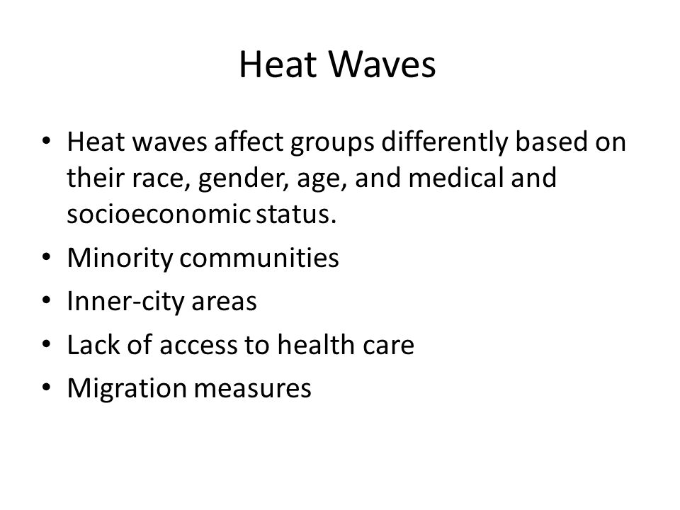 Heat Waves Heat waves affect groups differently based on their race, gender, age, and medical and socioeconomic status.