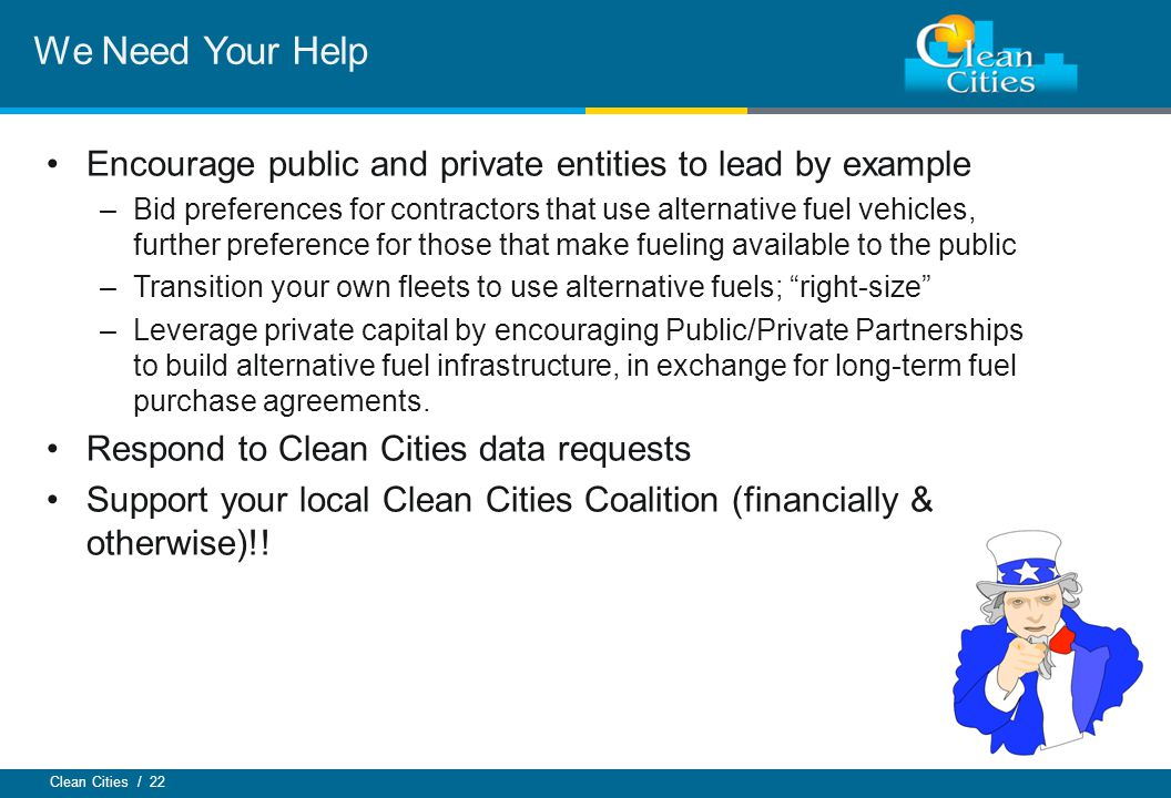 Clean Cities / 22 Encourage public and private entities to lead by example –Bid preferences for contractors that use alternative fuel vehicles, further preference for those that make fueling available to the public –Transition your own fleets to use alternative fuels; right-size –Leverage private capital by encouraging Public/Private Partnerships to build alternative fuel infrastructure, in exchange for long-term fuel purchase agreements.