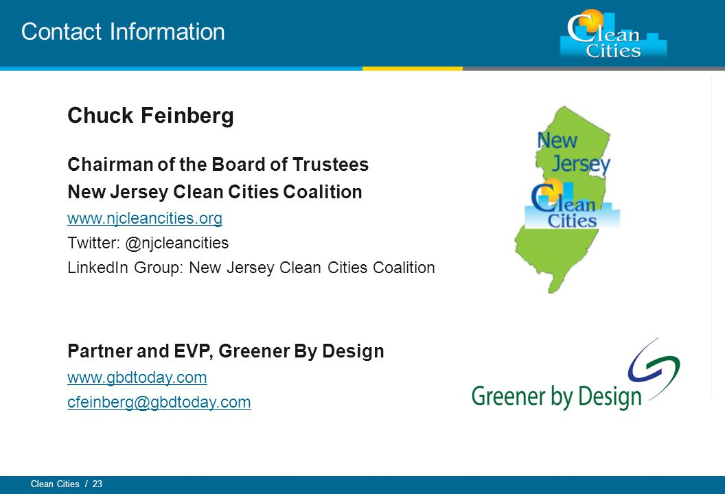 Clean Cities / 23 Contact Information Chuck Feinberg Chairman of the Board of Trustees New Jersey Clean Cities Coalition www.njcleancities.org Twitter: @njcleancities LinkedIn Group: New Jersey Clean Cities Coalition Partner and EVP, Greener By Design www.gbdtoday.com cfeinberg@gbdtoday.com