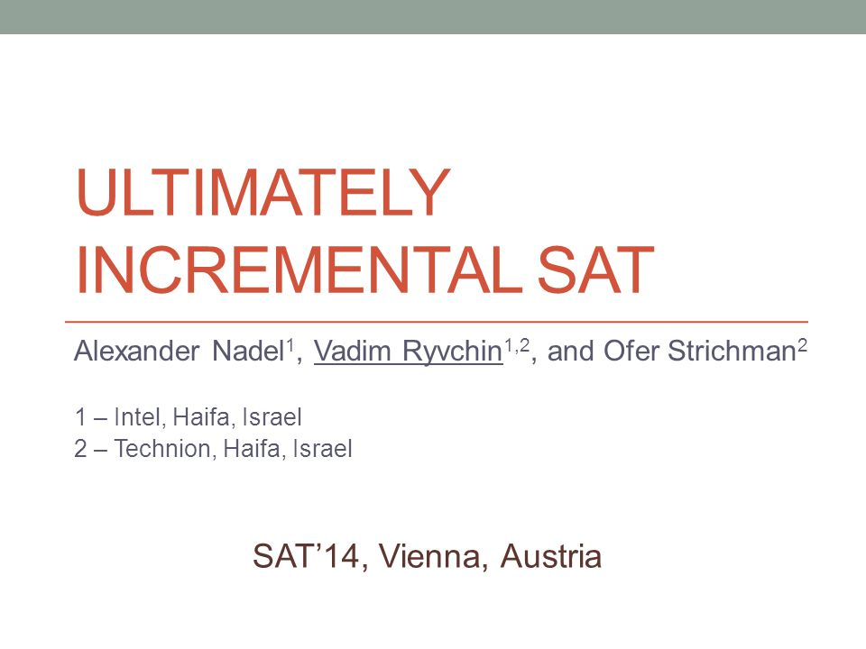 ULTIMATELY INCREMENTAL SAT Alexander Nadel 1, Vadim Ryvchin 1,2, and Ofer Strichman 2 1 – Intel, Haifa, Israel 2 – Technion, Haifa, Israel SAT'14, Vienna, Austria