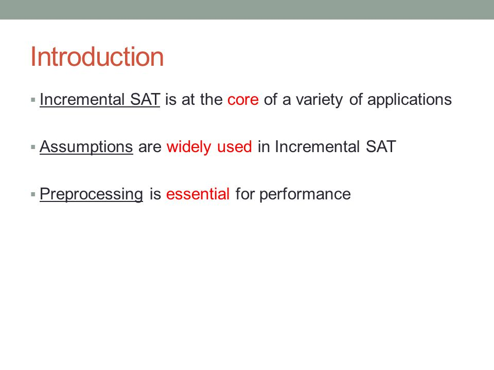 Introduction  Incremental SAT is at the core of a variety of applications  Assumptions are widely used in Incremental SAT  Preprocessing is essential for performance