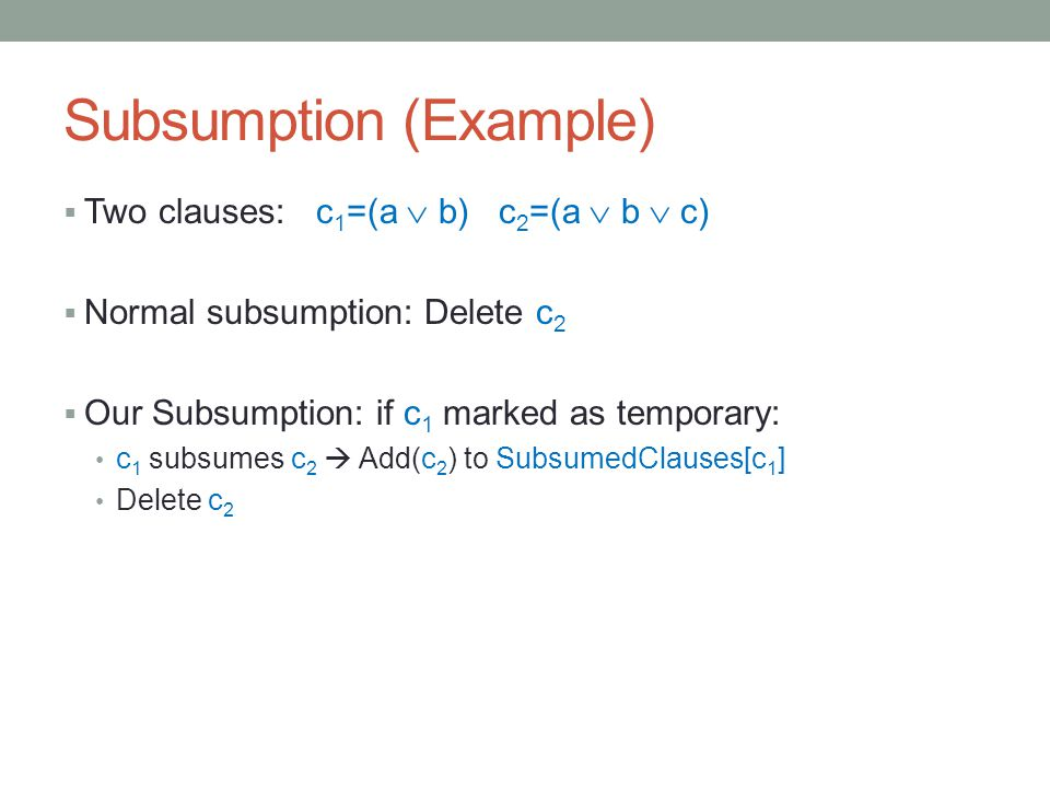 Subsumption (Example)  Two clauses: c 1 =(a  b) c 2 =(a  b  c)  Normal subsumption: Delete c 2  Our Subsumption: if c 1 marked as temporary: c 1 subsumes c 2  Add(c 2 ) to SubsumedClauses[c 1 ] Delete c 2