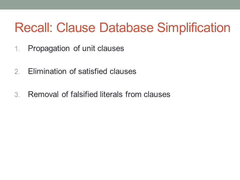 Recall: Clause Database Simplification 1. Propagation of unit clauses 2.