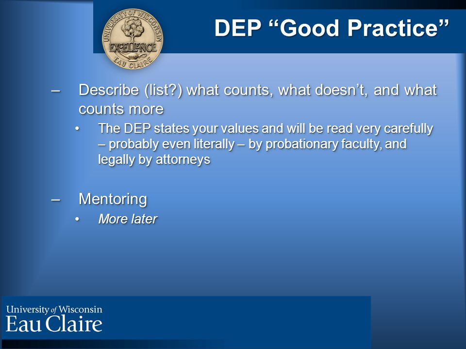 DEP Good Practice –Describe (list?) what counts, what doesn't, and what counts more The DEP states your values and will be read very carefully – probably even literally – by probationary faculty, and legally by attorneysThe DEP states your values and will be read very carefully – probably even literally – by probationary faculty, and legally by attorneys –Mentoring More laterMore later –Describe (list?) what counts, what doesn't, and what counts more The DEP states your values and will be read very carefully – probably even literally – by probationary faculty, and legally by attorneysThe DEP states your values and will be read very carefully – probably even literally – by probationary faculty, and legally by attorneys –Mentoring More laterMore later