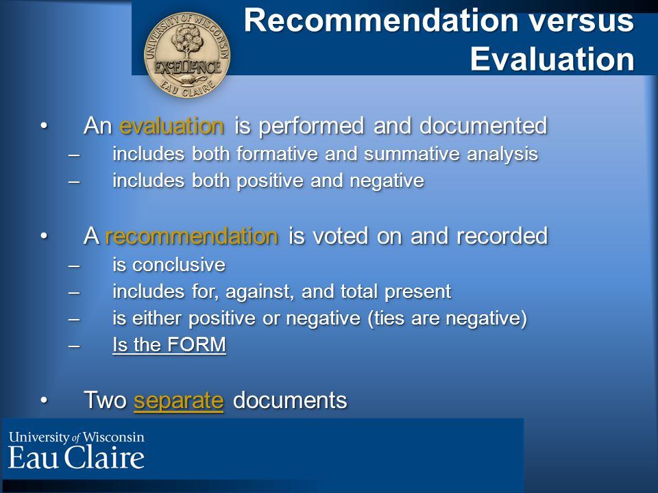 Recommendation versus Evaluation An evaluation is performed and documentedAn evaluation is performed and documented –includes both formative and summative analysis –includes both positive and negative A recommendation is voted on and recordedA recommendation is voted on and recorded –is conclusive –includes for, against, and total present –is either positive or negative (ties are negative) –Is the FORM Two separate documentsTwo separate documents An evaluation is performed and documentedAn evaluation is performed and documented –includes both formative and summative analysis –includes both positive and negative A recommendation is voted on and recordedA recommendation is voted on and recorded –is conclusive –includes for, against, and total present –is either positive or negative (ties are negative) –Is the FORM Two separate documentsTwo separate documents