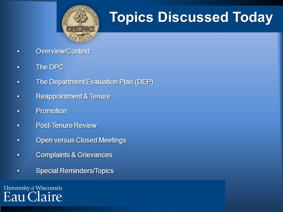 Topics Discussed Today Overview/ContextOverview/Context The DPCThe DPC The Department Evaluation Plan (DEP)The Department Evaluation Plan (DEP) Reappointment & TenureReappointment & Tenure PromotionPromotion Post-Tenure ReviewPost-Tenure Review Open versus Closed MeetingsOpen versus Closed Meetings Complaints & GrievancesComplaints & Grievances Special Reminders/TopicsSpecial Reminders/Topics Overview/ContextOverview/Context The DPCThe DPC The Department Evaluation Plan (DEP)The Department Evaluation Plan (DEP) Reappointment & TenureReappointment & Tenure PromotionPromotion Post-Tenure ReviewPost-Tenure Review Open versus Closed MeetingsOpen versus Closed Meetings Complaints & GrievancesComplaints & Grievances Special Reminders/TopicsSpecial Reminders/Topics