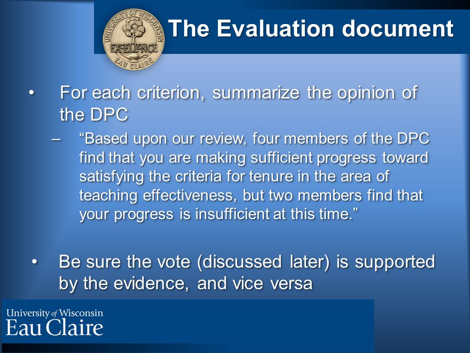 The Evaluation document For each criterion, summarize the opinion of the DPCFor each criterion, summarize the opinion of the DPC – Based upon our review, four members of the DPC find that you are making sufficient progress toward satisfying the criteria for tenure in the area of teaching effectiveness, but two members find that your progress is insufficient at this time. Be sure the vote (discussed later) is supported by the evidence, and vice versaBe sure the vote (discussed later) is supported by the evidence, and vice versa For each criterion, summarize the opinion of the DPCFor each criterion, summarize the opinion of the DPC – Based upon our review, four members of the DPC find that you are making sufficient progress toward satisfying the criteria for tenure in the area of teaching effectiveness, but two members find that your progress is insufficient at this time. Be sure the vote (discussed later) is supported by the evidence, and vice versaBe sure the vote (discussed later) is supported by the evidence, and vice versa