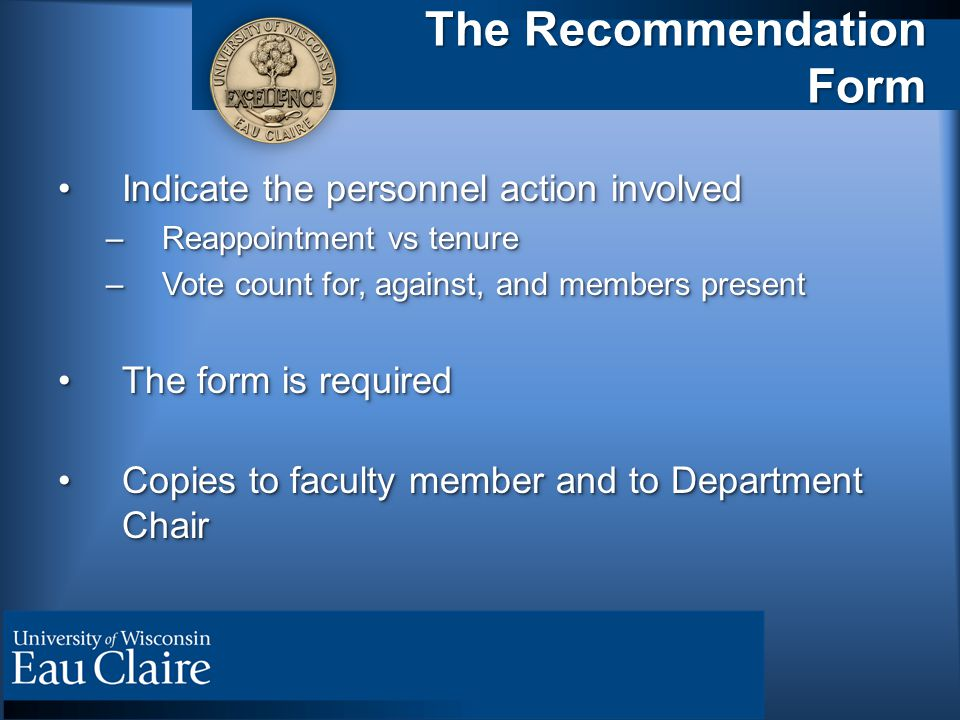 The Recommendation Form Indicate the personnel action involvedIndicate the personnel action involved –Reappointment vs tenure –Vote count for, against, and members present The form is requiredThe form is required Copies to faculty member and to Department ChairCopies to faculty member and to Department Chair Indicate the personnel action involvedIndicate the personnel action involved –Reappointment vs tenure –Vote count for, against, and members present The form is requiredThe form is required Copies to faculty member and to Department ChairCopies to faculty member and to Department Chair