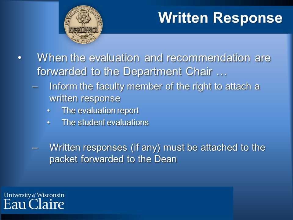 Written Response When the evaluation and recommendation are forwarded to the Department Chair …When the evaluation and recommendation are forwarded to the Department Chair … –Inform the faculty member of the right to attach a written response The evaluation reportThe evaluation report The student evaluationsThe student evaluations –Written responses (if any) must be attached to the packet forwarded to the Dean When the evaluation and recommendation are forwarded to the Department Chair …When the evaluation and recommendation are forwarded to the Department Chair … –Inform the faculty member of the right to attach a written response The evaluation reportThe evaluation report The student evaluationsThe student evaluations –Written responses (if any) must be attached to the packet forwarded to the Dean