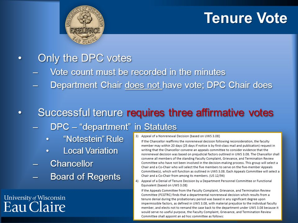 Tenure Vote Only the DPC votesOnly the DPC votes –Vote count must be recorded in the minutes –Department Chair does not have vote; DPC Chair does Successful tenure requires three affirmative votesSuccessful tenure requires three affirmative votes –DPC – department in Statutes Notestein Rule Notestein Rule Local VariationLocal Variation –Chancellor –Board of Regents Only the DPC votesOnly the DPC votes –Vote count must be recorded in the minutes –Department Chair does not have vote; DPC Chair does Successful tenure requires three affirmative votesSuccessful tenure requires three affirmative votes –DPC – department in Statutes Notestein Rule Notestein Rule Local VariationLocal Variation –Chancellor –Board of Regents