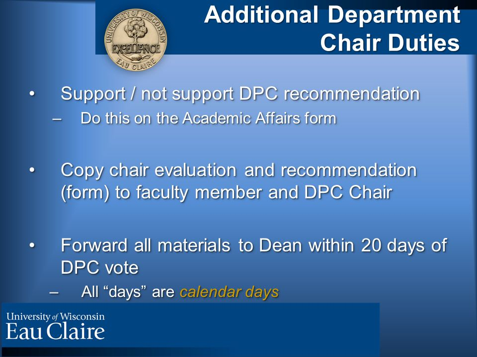 Additional Department Chair Duties Support / not support DPC recommendationSupport / not support DPC recommendation –Do this on the Academic Affairs form Copy chair evaluation and recommendation (form) to faculty member and DPC ChairCopy chair evaluation and recommendation (form) to faculty member and DPC Chair Forward all materials to Dean within 20 days of DPC voteForward all materials to Dean within 20 days of DPC vote –All days are calendar days Support / not support DPC recommendationSupport / not support DPC recommendation –Do this on the Academic Affairs form Copy chair evaluation and recommendation (form) to faculty member and DPC ChairCopy chair evaluation and recommendation (form) to faculty member and DPC Chair Forward all materials to Dean within 20 days of DPC voteForward all materials to Dean within 20 days of DPC vote –All days are calendar days