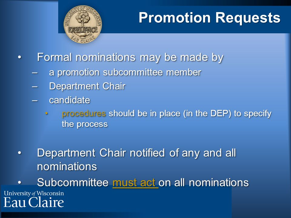 Promotion Requests Formal nominations may be made byFormal nominations may be made by –a promotion subcommittee member –Department Chair –candidate procedures should be in place (in the DEP) to specify the processprocedures should be in place (in the DEP) to specify the process Department Chair notified of any and all nominationsDepartment Chair notified of any and all nominations Subcommittee must act on all nominationsSubcommittee must act on all nominations Formal nominations may be made byFormal nominations may be made by –a promotion subcommittee member –Department Chair –candidate procedures should be in place (in the DEP) to specify the processprocedures should be in place (in the DEP) to specify the process Department Chair notified of any and all nominationsDepartment Chair notified of any and all nominations Subcommittee must act on all nominationsSubcommittee must act on all nominations