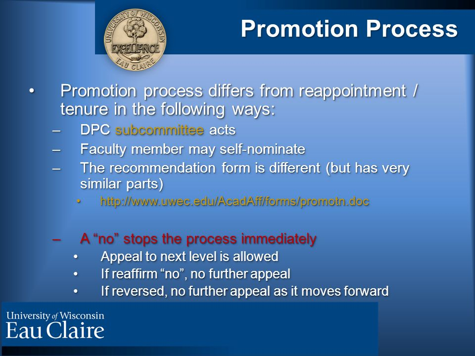 Promotion Process Promotion process differs from reappointment / tenure in the following ways:Promotion process differs from reappointment / tenure in the following ways: –DPC subcommittee acts –Faculty member may self-nominate –The recommendation form is different (but has very similar parts) http://www.uwec.edu/AcadAff/forms/promotn.dochttp://www.uwec.edu/AcadAff/forms/promotn.doc –A no stops the process immediately Appeal to next level is allowedAppeal to next level is allowed If reaffirm no , no further appealIf reaffirm no , no further appeal If reversed, no further appeal as it moves forwardIf reversed, no further appeal as it moves forward Promotion process differs from reappointment / tenure in the following ways:Promotion process differs from reappointment / tenure in the following ways: –DPC subcommittee acts –Faculty member may self-nominate –The recommendation form is different (but has very similar parts) http://www.uwec.edu/AcadAff/forms/promotn.dochttp://www.uwec.edu/AcadAff/forms/promotn.doc –A no stops the process immediately Appeal to next level is allowedAppeal to next level is allowed If reaffirm no , no further appealIf reaffirm no , no further appeal If reversed, no further appeal as it moves forwardIf reversed, no further appeal as it moves forward