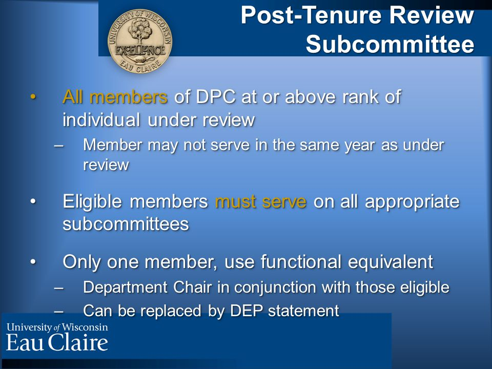 Post-Tenure Review Subcommittee All members of DPC at or above rank of individual under reviewAll members of DPC at or above rank of individual under review –Member may not serve in the same year as under review Eligible members must serve on all appropriate subcommitteesEligible members must serve on all appropriate subcommittees Only one member, use functional equivalentOnly one member, use functional equivalent –Department Chair in conjunction with those eligible –Can be replaced by DEP statement All members of DPC at or above rank of individual under reviewAll members of DPC at or above rank of individual under review –Member may not serve in the same year as under review Eligible members must serve on all appropriate subcommitteesEligible members must serve on all appropriate subcommittees Only one member, use functional equivalentOnly one member, use functional equivalent –Department Chair in conjunction with those eligible –Can be replaced by DEP statement