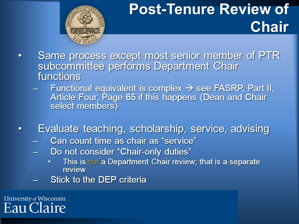 Post-Tenure Review of Chair Same process except most senior member of PTR subcommittee performs Department Chair functionsSame process except most senior member of PTR subcommittee performs Department Chair functions –Functional equivalent is complex  see FASRP, Part II, Article Four, Page 65 if this happens (Dean and Chair select members) Evaluate teaching, scholarship, service, advisingEvaluate teaching, scholarship, service, advising –Can count time as chair as service –Do not consider Chair-only duties This is not a Department Chair review; that is a separate reviewThis is not a Department Chair review; that is a separate review –Stick to the DEP criteria Same process except most senior member of PTR subcommittee performs Department Chair functionsSame process except most senior member of PTR subcommittee performs Department Chair functions –Functional equivalent is complex  see FASRP, Part II, Article Four, Page 65 if this happens (Dean and Chair select members) Evaluate teaching, scholarship, service, advisingEvaluate teaching, scholarship, service, advising –Can count time as chair as service –Do not consider Chair-only duties This is not a Department Chair review; that is a separate reviewThis is not a Department Chair review; that is a separate review –Stick to the DEP criteria