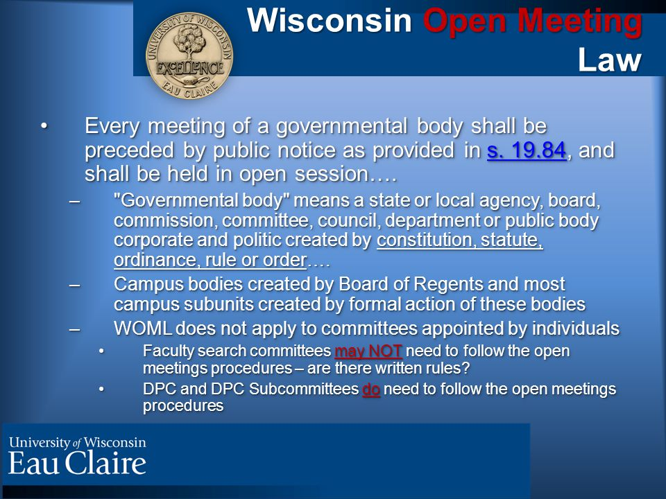 Wisconsin Open Meeting Law Every meeting of a governmental body shall be preceded by public notice as provided in s. 19.84, and shall be held in open