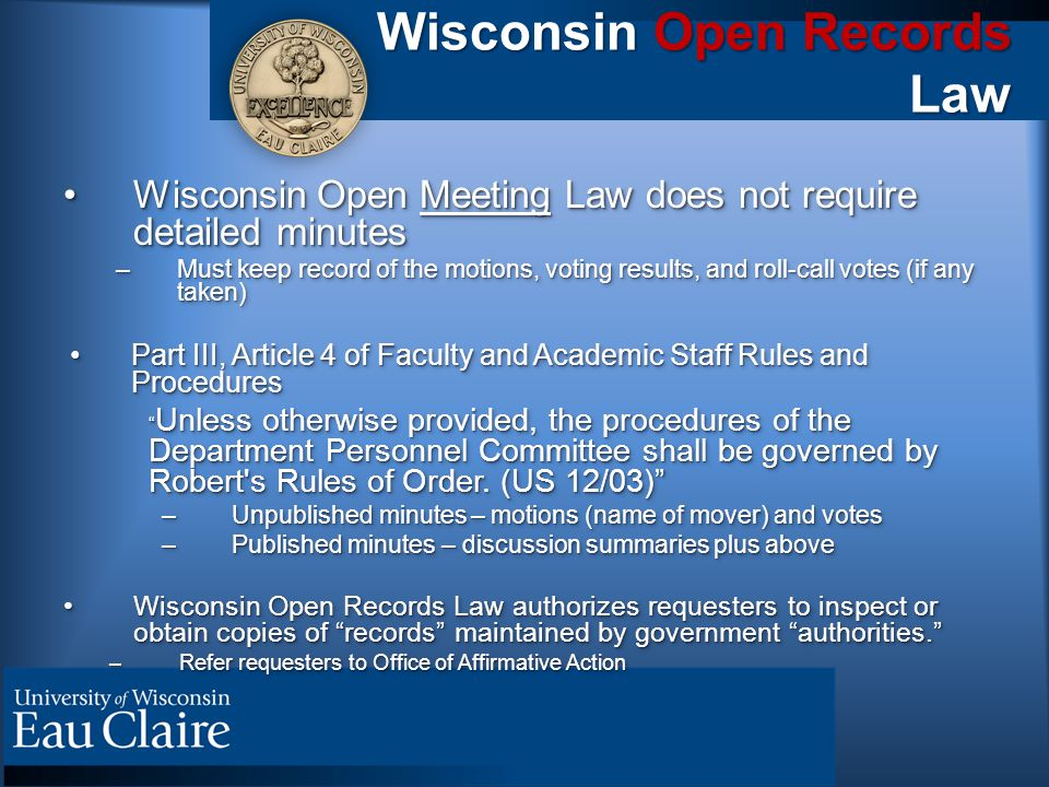 Wisconsin Open Records Law Wisconsin Open Meeting Law does not require detailed minutesWisconsin Open Meeting Law does not require detailed minutes –Must keep record of the motions, voting results, and roll-call votes (if any taken) Part III, Article 4 of Faculty and Academic Staff Rules and ProceduresPart III, Article 4 of Faculty and Academic Staff Rules and Procedures Unless otherwise provided, the procedures of the Department Personnel Committee shall be governed by Robert s Rules of Order.