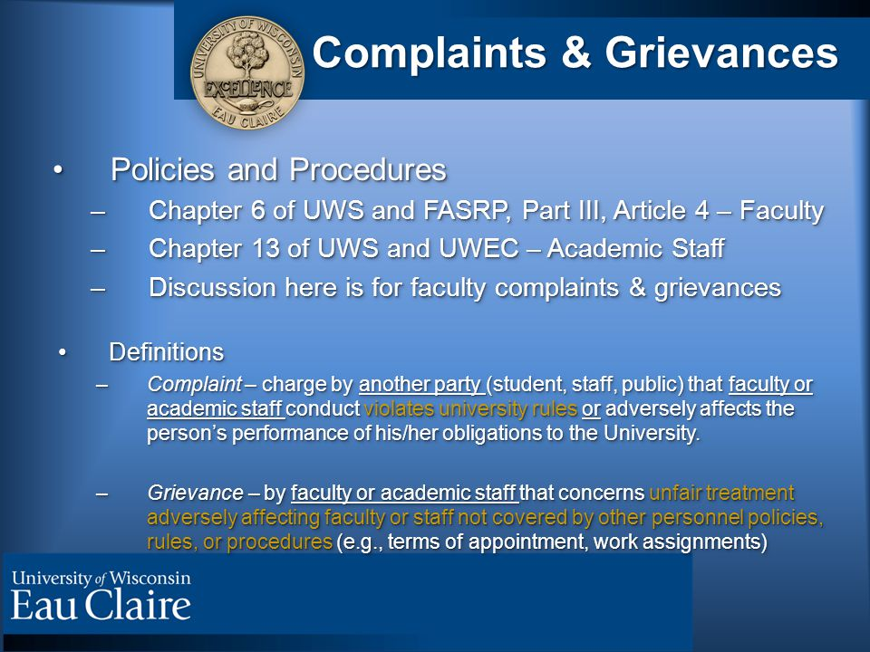 Complaints & Grievances Policies and ProceduresPolicies and Procedures –Chapter 6 of UWS and FASRP, Part III, Article 4 – Faculty –Chapter 13 of UWS and UWEC – Academic Staff –Discussion here is for faculty complaints & grievances DefinitionsDefinitions –Complaint – charge by another party (student, staff, public) that faculty or academic staff conduct violates university rules or adversely affects the person's performance of his/her obligations to the University.