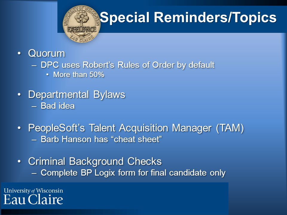 Special Reminders/Topics QuorumQuorum –DPC uses Robert's Rules of Order by default More than 50%More than 50% Departmental BylawsDepartmental Bylaws –Bad idea PeopleSoft's Talent Acquisition Manager (TAM)PeopleSoft's Talent Acquisition Manager (TAM) –Barb Hanson has cheat sheet Criminal Background ChecksCriminal Background Checks –Complete BP Logix form for final candidate only QuorumQuorum –DPC uses Robert's Rules of Order by default More than 50%More than 50% Departmental BylawsDepartmental Bylaws –Bad idea PeopleSoft's Talent Acquisition Manager (TAM)PeopleSoft's Talent Acquisition Manager (TAM) –Barb Hanson has cheat sheet Criminal Background ChecksCriminal Background Checks –Complete BP Logix form for final candidate only