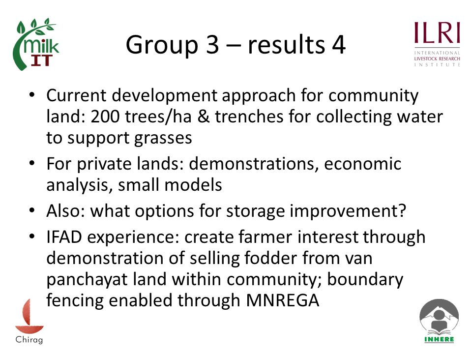 Group 3 – results 4 Current development approach for community land: 200 trees/ha & trenches for collecting water to support grasses For private lands: demonstrations, economic analysis, small models Also: what options for storage improvement.