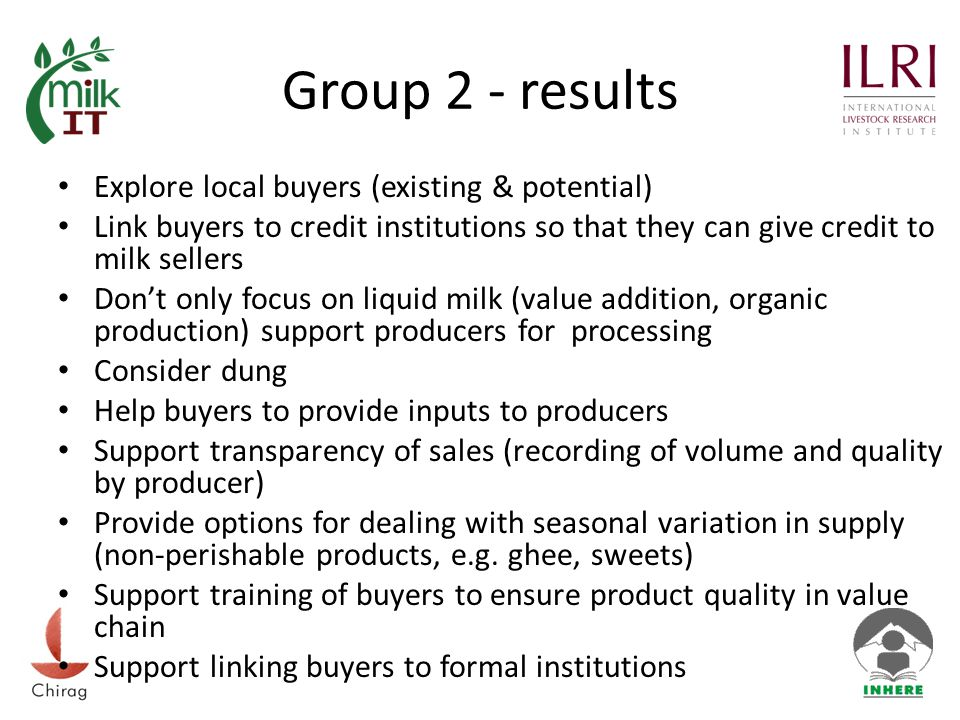 Group 2 - results Explore local buyers (existing & potential) Link buyers to credit institutions so that they can give credit to milk sellers Don't only focus on liquid milk (value addition, organic production) support producers for processing Consider dung Help buyers to provide inputs to producers Support transparency of sales (recording of volume and quality by producer) Provide options for dealing with seasonal variation in supply (non-perishable products, e.g.