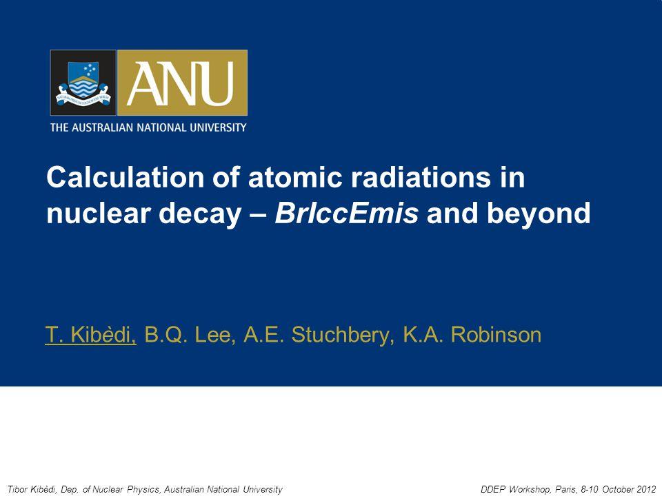 Calculation of atomic radiations in nuclear decay – BrIccEmis and beyond T. Kibèdi, B.Q. Lee, A.E. Stuchbery, K.A. Robinson Tibor Kibèdi, Dep. of Nucl