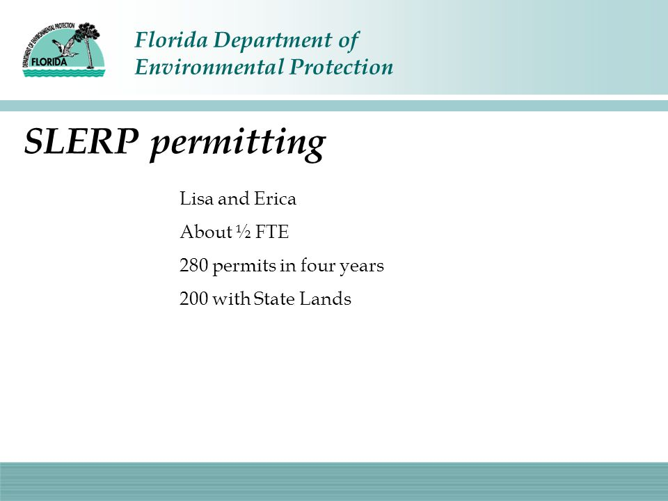 Florida Department of Environmental Protection SLERP permitting Lisa and Erica About ½ FTE 280 permits in four years 200 with State Lands