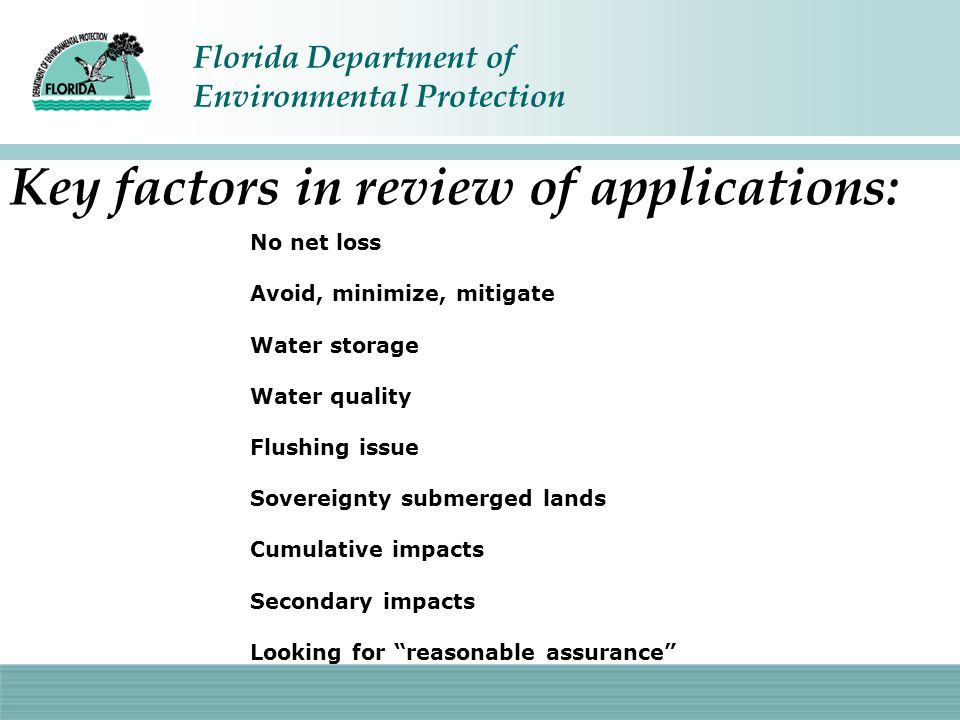 Florida Department of Environmental Protection Key factors in review of applications: No net loss Avoid, minimize, mitigate Water storage Water qualit