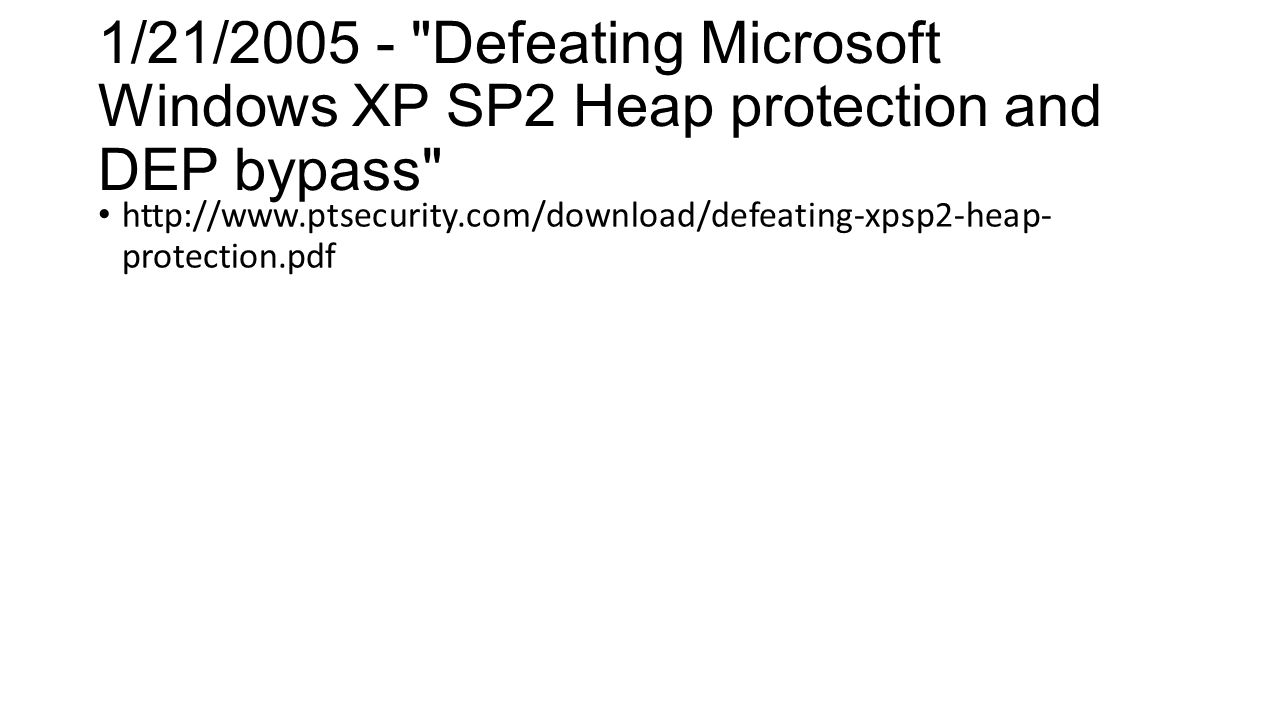 1/21/2005 - Defeating Microsoft Windows XP SP2 Heap protection and DEP bypass http://www.ptsecurity.com/download/defeating-xpsp2-heap- protection.pdf