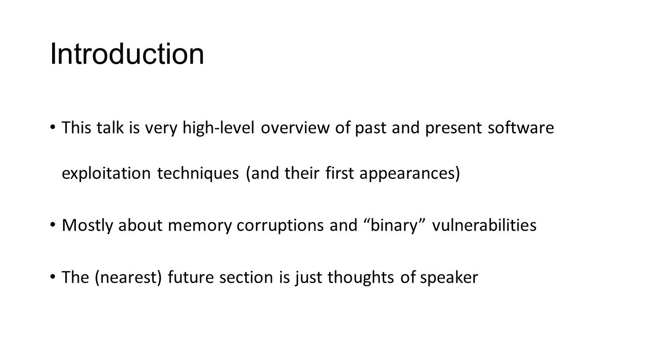 Introduction This talk is very high-level overview of past and present software exploitation techniques (and their first appearances) Mostly about mem