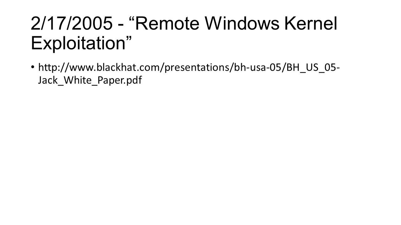 2/17/2005 - Remote Windows Kernel Exploitation http://www.blackhat.com/presentations/bh-usa-05/BH_US_05- Jack_White_Paper.pdf