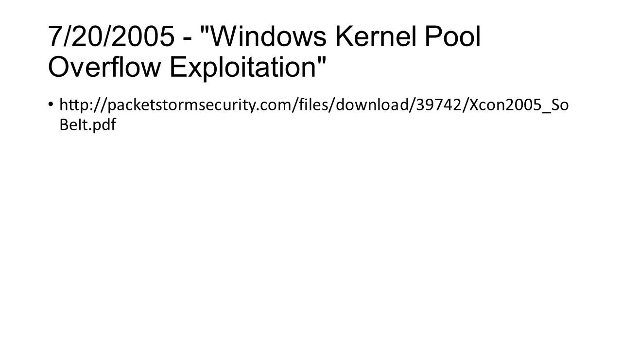 7/20/2005 - Windows Kernel Pool Overflow Exploitation http://packetstormsecurity.com/files/download/39742/Xcon2005_So BeIt.pdf