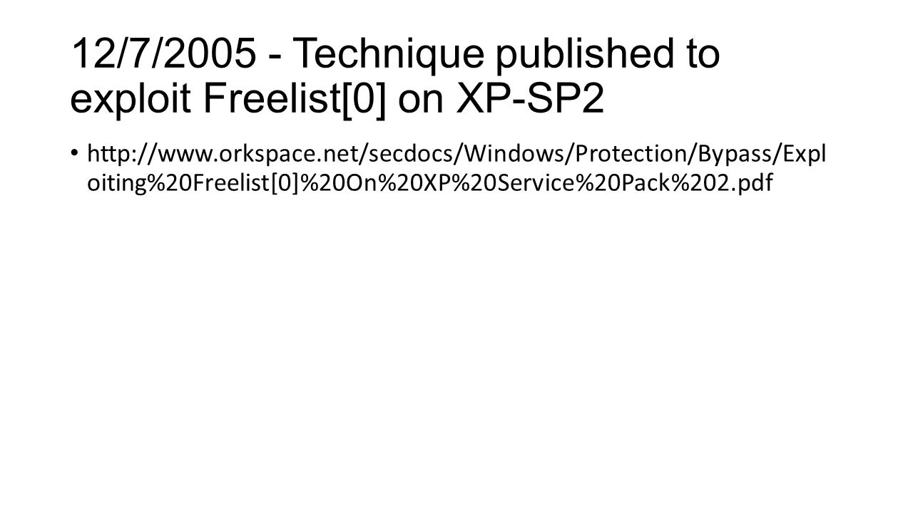 12/7/2005 - Technique published to exploit Freelist[0] on XP-SP2 http://www.orkspace.net/secdocs/Windows/Protection/Bypass/Expl oiting%20Freelist[0]%20On%20XP%20Service%20Pack%202.pdf