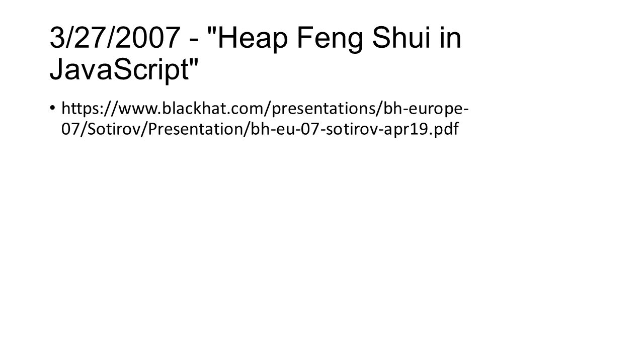 3/27/2007 - Heap Feng Shui in JavaScript https://www.blackhat.com/presentations/bh-europe- 07/Sotirov/Presentation/bh-eu-07-sotirov-apr19.pdf