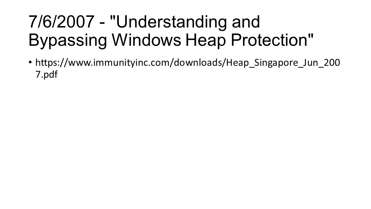 7/6/2007 - Understanding and Bypassing Windows Heap Protection https://www.immunityinc.com/downloads/Heap_Singapore_Jun_200 7.pdf