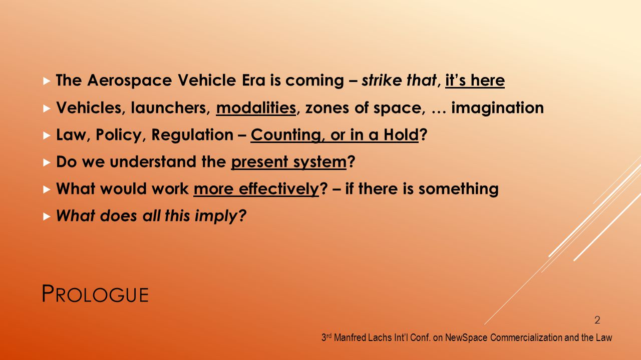 P ROLOGUE  The Aerospace Vehicle Era is coming – strike that, it's here  Vehicles, launchers, modalities, zones of space, … imagination  Law, Policy, Regulation – Counting, or in a Hold.
