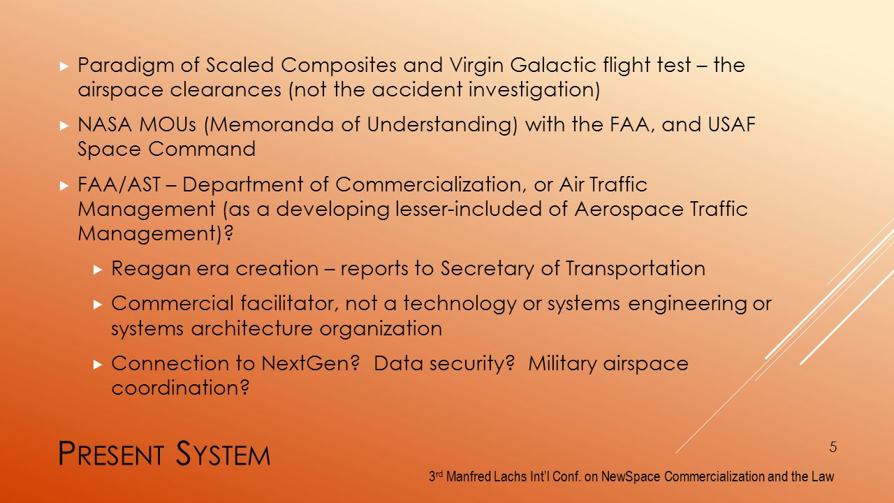 P RESENT S YSTEM  Paradigm of Scaled Composites and Virgin Galactic flight test – the airspace clearances (not the accident investigation)  NASA MOUs (Memoranda of Understanding) with the FAA, and USAF Space Command  FAA/AST – Department of Commercialization, or Air Traffic Management (as a developing lesser-included of Aerospace Traffic Management).