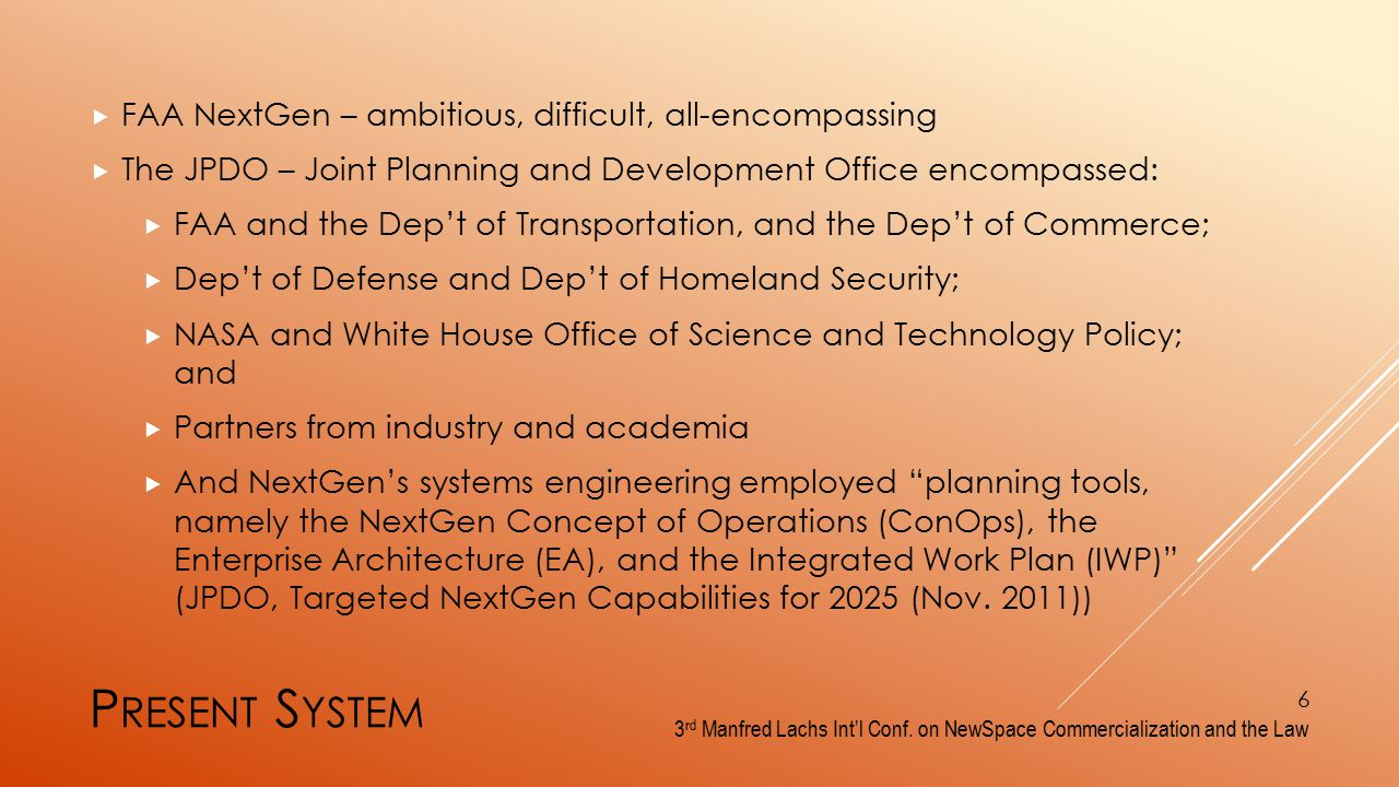 P RESENT S YSTEM  FAA NextGen – ambitious, difficult, all-encompassing  The JPDO – Joint Planning and Development Office encompassed:  FAA and the Dep't of Transportation, and the Dep't of Commerce;  Dep't of Defense and Dep't of Homeland Security;  NASA and White House Office of Science and Technology Policy; and  Partners from industry and academia  And NextGen's systems engineering employed planning tools, namely the NextGen Concept of Operations (ConOps), the Enterprise Architecture (EA), and the Integrated Work Plan (IWP) (JPDO, Targeted NextGen Capabilities for 2025 (Nov.