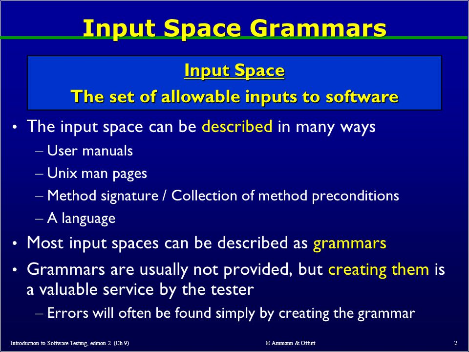 © Ammann & Offutt 2 Input Space Grammars The input space can be described in many ways – User manuals – Unix man pages – Method signature / Collection of method preconditions – A language Most input spaces can be described as grammars Grammars are usually not provided, but creating them is a valuable service by the tester – Errors will often be found simply by creating the grammar Input Space The set of allowable inputs to software Introduction to Software Testing, edition 2 (Ch 9)