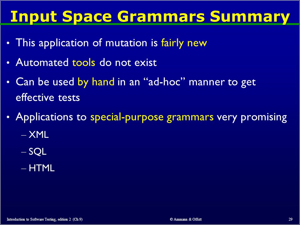 © Ammann & Offutt 29 Input Space Grammars Summary This application of mutation is fairly new Automated tools do not exist Can be used by hand in an ad-hoc manner to get effective tests Applications to special-purpose grammars very promising – XML – SQL – HTML Introduction to Software Testing, edition 2 (Ch 9)