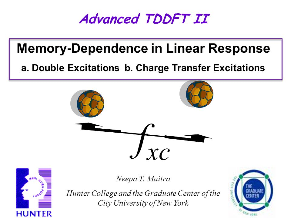 Advanced TDDFT II Neepa T. Maitra Hunter College and the Graduate Center of the City University of New York Memory-Dependence in Linear Response a. Do