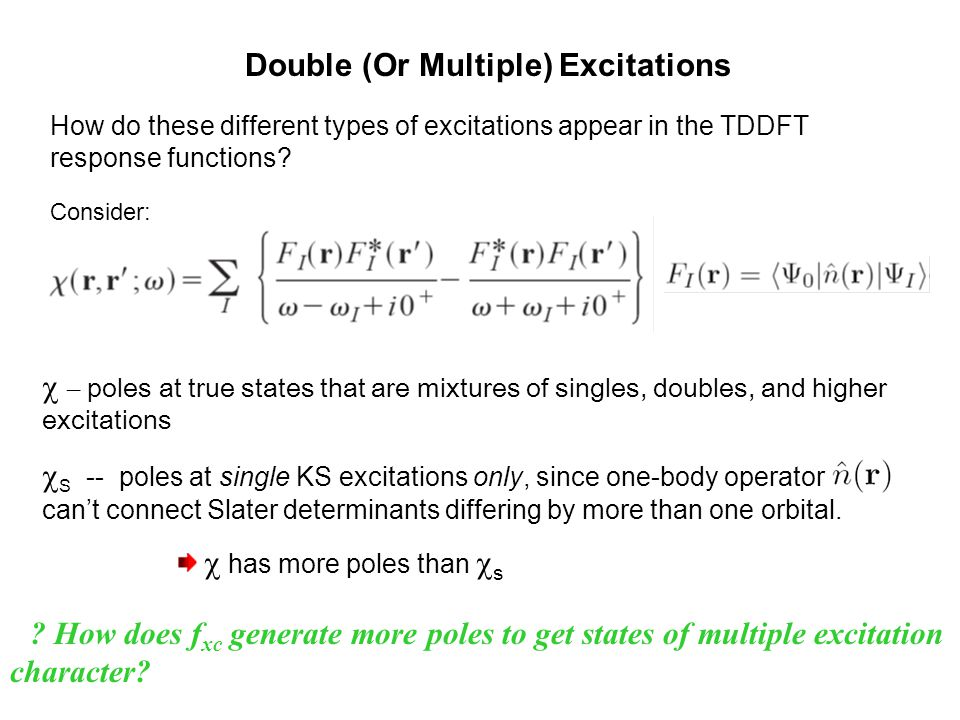 Double (Or Multiple) Excitations  – poles at true states that are mixtures of singles, doubles, and higher excitations  S -- poles at single KS exc