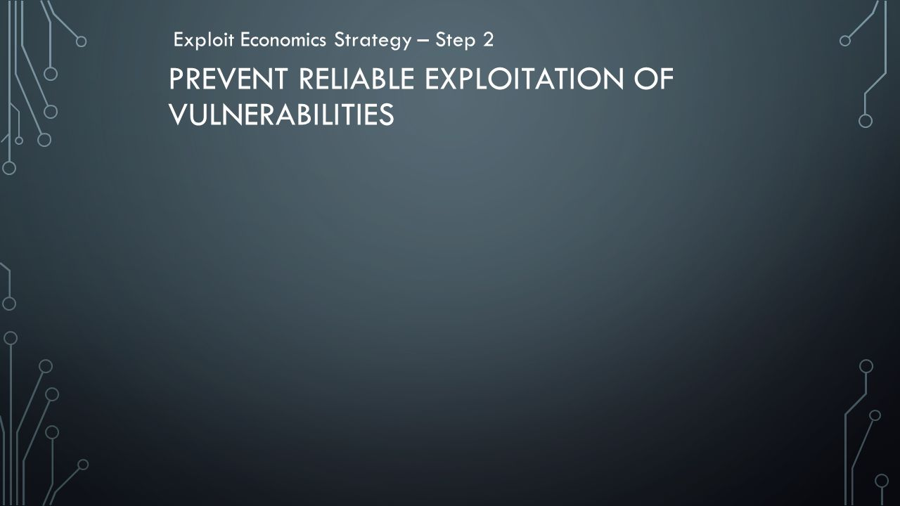PREVENT RELIABLE EXPLOITATION OF VULNERABILITIES Exploit Economics Strategy – Step 2